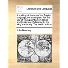 A   Spelling Dictionary of the English Language, on a New Plan. for the Use of Young Gentlemen, Ladies and Foreigners. Published by the King's Authori