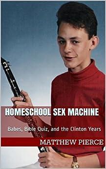 Homeschool Sex Machine: Babes, Bible Quiz, and the Clinton Years by [Pierce, Matthew]