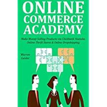 ONLINE COMMERCE ACADEMY: Make Money Selling Products via Clickbank Youtube, Online Thrift Stores & Online Dropshipping