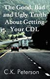 The Good, Bad and Ugly Truth about Getting Your Cdl, C. K. Peterson, 1462643566