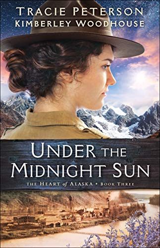 Under the Midnight Sun (The Heart of Alaska Book #3) by [Peterson, Tracie, Woodhouse, Kimberley]