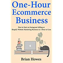 One-Hour E-commerce Business: How to Start an Instagram Selling or Shopify Website Marketing Business in 1 Hour...