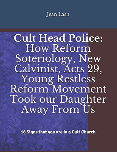 Reform Movement (Cult Head Police: How Reform Soteriology, New Calvinist, Acts 29, Young Restless Reform Movement Took our Daughter Away From Us: 18 Signs that you are in a Cult Church)