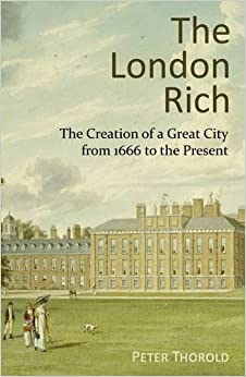 The London Rich: The Creation of a Great City from 1666 to the Present by Peter Thorold (2016-02-15)