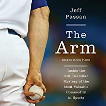 The Arm: Inside the Billion-Dollar Mystery of the Most Valuable Thing in Sports Audiobook by Jeff Passan Narrated by Kevin Pierce
