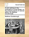 A Calm Address to the Inhabitants of Great Britain; on the Present Posture of National Affairs by Matthew Goodenough, Matthew Goodenough, 1170705529