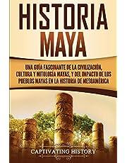 Historia Maya: Una guía fascinante de la civilización, cultura y mitología mayas, y del impacto de los pueblos mayas en la historia de Mesoamérica