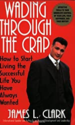 Wading Through The Crap: How to Start Living The Successful Life You Have Always Wanted