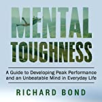 Mental Toughness: A Guide to Developing Peak Performance and an Unbeatable Mind in Everyday Life | Richard Bond