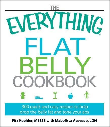 The Everything Flat Belly Cookbook: 300 Quick and Easy Recipes to help drop the belly fat and tone your abs (Best Foods To Eat To Get Abs)