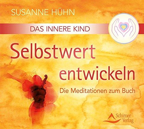 Das Innere Kind - Selbstwert entwickeln: Die Meditationen zum Buch