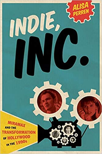 Indie, Inc : Miramax and the Transformation of Hollywood in