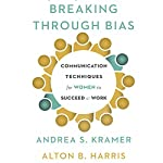Breaking Through Bias: Communication Techniques for Women to Succeed at Work | Andrea S. Kramer,Alton B. Harris