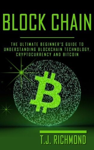 Blockchain: The Ultimate Beginner's Guide to Understanding Blockchain Technology, Cryptocurrency and Bitcoin