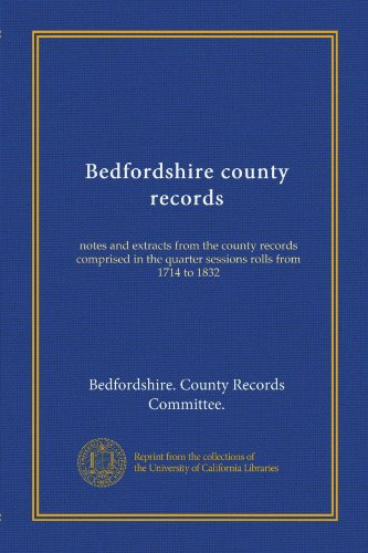 - Bedfordshire county records (v.1): notes and extracts from the county records comprised in the quarter sessions rolls from 1714 to 1832