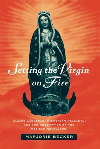 Setting the Virgin on Fire: Lázaro Cárdenas, Michoacán Peasants and the Redemption of the Mexican Revolution