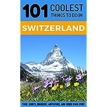Switzerland: Switzerland Travel Guide: 101 Coolest Things to Do in Switzerland (Zurich Travel, Geneva Travel, Budget Travel Switzerland, Swiss Alps)