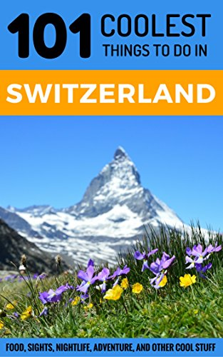 Download for free Switzerland: Switzerland Travel Guide: 101 Coolest Things to Do in Switzerland