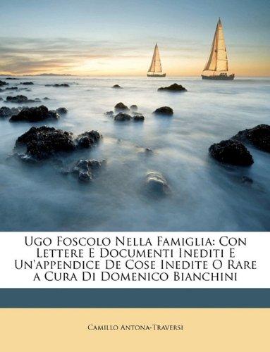 Download Ugo Foscolo Nella Famiglia: Con Lettere E Documenti Inediti E Un'appendice De Cose Inedite O Rare a Cura Di Domenico Bianchini (Italian Edition) ebook