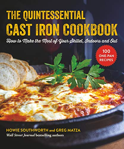 The Quintessential Cast Iron Cookbook: 100 One-Pan Recipes to Make the Most of Your Skillet by Howie Southworth, Greg Matza