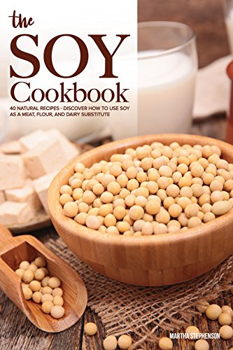 The Soy Cookbook: 40 Natural Recipes - Discover How to Use Soy as a Meat, Flour, and Dairy Substitute by Martha Stephenson