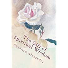 The Gift of Spiritual Wisdom 'Maturing the Soul: One Woman's Journey of Authentic & Compassionate Love in Action'