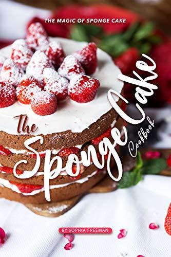 The Sponge Cake Cookbook: The Magic of Sponge Cake