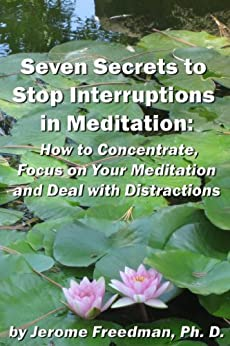 Seven Secrets to Stop Interruptions in Meditation: How to Concentrate and Focus on Your Meditation and Deal with Distractions (Meditation Practices Book 1) by [Freedman, Jerome]