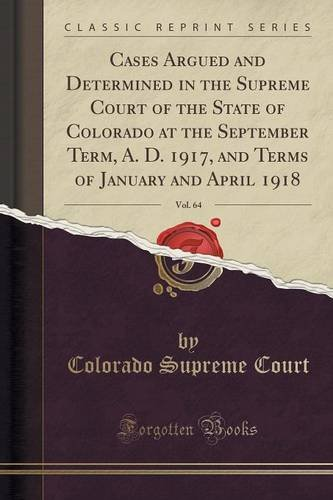 Download Cases Argued and Determined in the Supreme Court of the State of Colorado at the September Term, A. D. 1917, and Terms of January and April 1918, Vol. 64 (Classic Reprint) ebook