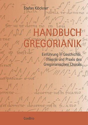 Handbuch Gregorianik: Einführung in Geschichte, Theorie und Praxis des Gregorianischen Chorals