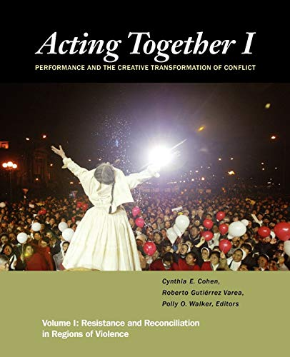 Acting Together I: Performance and the Creative Transformation of Conflict: Resistance and Reconciliation in Regions of