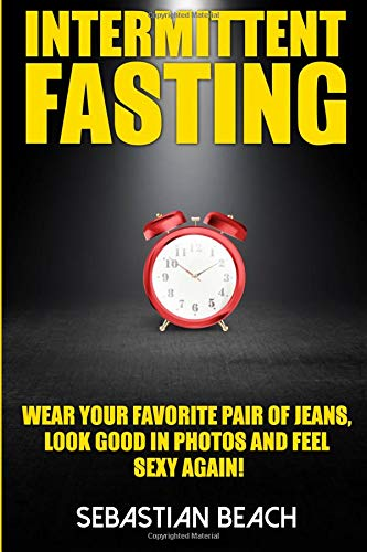 Intermittent Fasting: Wear Your Favorite Pair of Jeans, Look Good In Photos And Feel Sexy Again! PDF