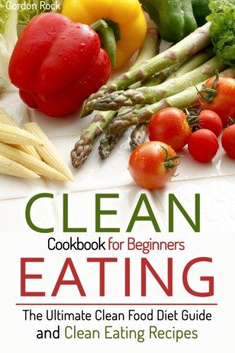 Clean Eating Cookbook for Beginners: The Ultimate Clean Food Diet Guide and Clean Eating Recipes