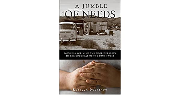 A Jumble of Needs: Womens Activism and Neoliberalism in the Colonias of the Southwest: Rebecca Dolhinow: 9780816650583: Amazon.com: Books