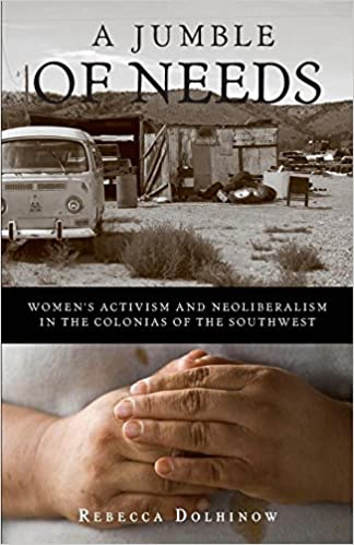 A Jumble of Needs: Womens Activism and Neoliberalism in the Colonias of the Southwest 1st Edition