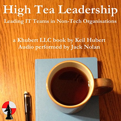 High Tea Leadership: Leading IT Teams in Non-Tech Organisations by Khubert LLC