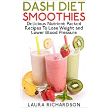 Dash Diet Smoothies: Delicious Nutrient-Packed Recipes To Shred Weight and Lower Blood Pressure (Low Sodium, Low Fat, Low Carb, Low Cholesterol)