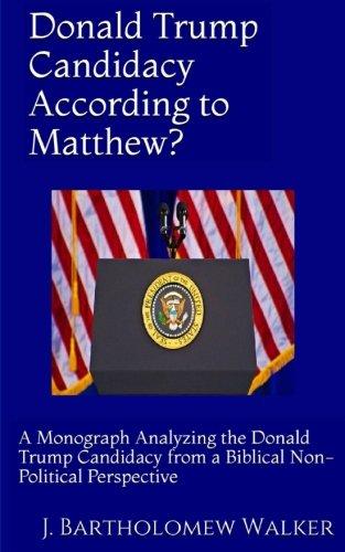 Donald Trump Candidacy According to Matthew?: A Monograph Analyzing the Donald Trump Candidacy from a Biblical Non-Political Perspective (MeekRaker Monograph (MeekoGraph) #603) pdf