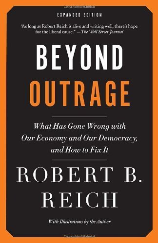 Beyond Outrage: What Has Gone Wrong with Our Economy and Our Democracy, and How to Fix It (Vintage) by Robert B. Reich (2013) Paperback