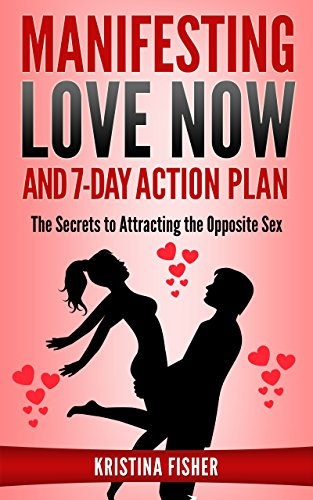 Manifesting Love Now And 7-Day Action Plan - The Secrets to Attracting the Opposite Sex