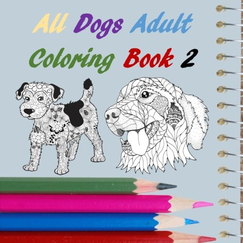 All Dogs Adult Coloring Book 2: Puppies, Pets, German Shepherd, Golden Retrevier, Lab, Bulldog, Wolf, Relaxation, Stress Relief (All Adult Coloring Book) (Volume 15) ebook