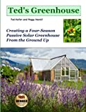 Teds Greenhouse: Creating a Four-Season Passive Solar Greenhouse From the Ground Up