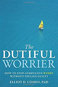 The Dutiful Worrier: How to Stop Compulsive Worry Without Feeling Guilty from New Harbinger Publications