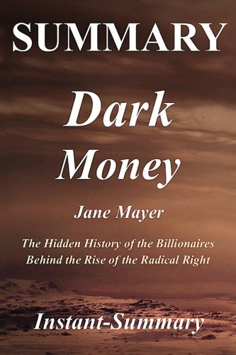 Summary - Dark Money: The Hidden History of the Billionaires Behind  the Rise of the Radical Right - By Jane Mayer - A Full Book Summary (Dark Money - ... - Book, Paperback, Hardcover, Summary)