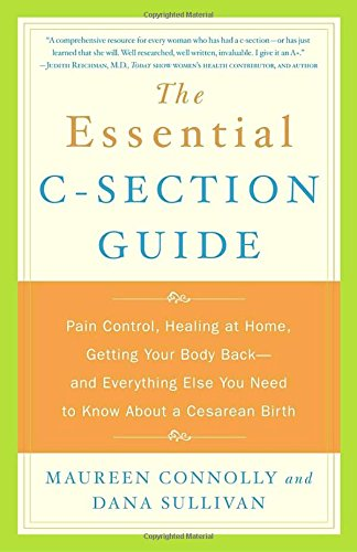 The Essential C-Section Guide: Pain Control, Healing at Home, Getting Your Body Back, and Everything Else You Need to Know About a Cesarean Birth