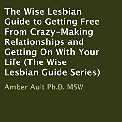 The Wise Lesbian Guide to Getting Free from Crazy-Making Relationships and Getting on with Your Life
