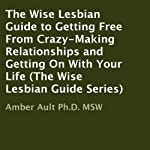 The Wise Lesbian Guide to Getting Free from Crazy-Making Relationships and Getting on with Your Life: The Wise Lesbian Guide Series | Amber Ault Ph.D. MSW