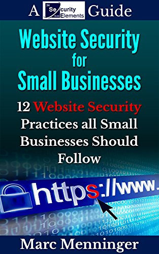 Business Security Small (Website Security for Small Businesses: 12 Website Security Practices All Small Businesses Should Follow)