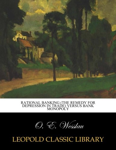 Read Online Rational banking (the remedy for depression in trade) versus bank monopoly pdf epub