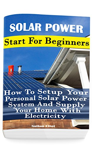 Solar Power: Start For Beginners:  How To Setup Your Personal Solar Power System And Supply Your Home With Electricity: (Energy Independence, Lower Bills ... Grid Living) (Self Reliance, Solar Energy) Books And Guides